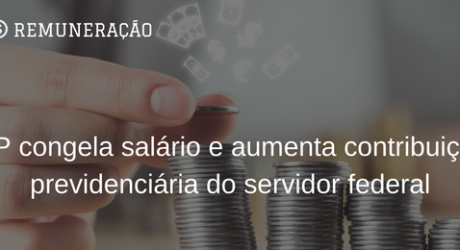 CONGELAMENTO DE SALÁRIOS – Aumento previdenciário e descumprimento dos reajustes do servidor público federal: onde está o erro?