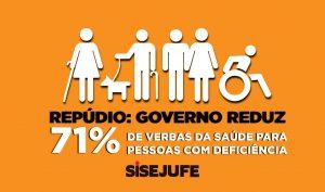 Card com fundo na cor laranja mostra pessoas com deficiência; abaixo o texto: repúdio - governo reduz 71% de verbas da saúde para pessoas com deficiência; no rodapé ao centro, vem a logo do Sisejufe . Fim da descrição